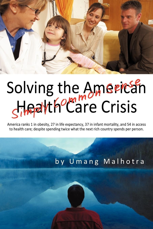 Malhotra Umang Malhotra, Umang Malhotra. Solving the American Health Care Crisis. Simply Common Sense