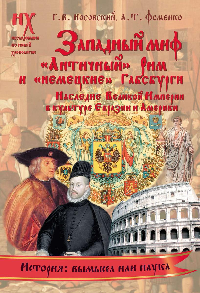 Западный миф. «Античный» Рим и «немецкие» Габсбурги – это отражения Русско-Ордынской истории XIV–XVII #1