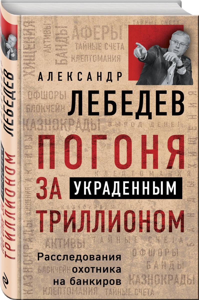 Погоня за украденным триллионом. Расследования охотника на банкиров | Лебедев Александр Евгеньевич  #1