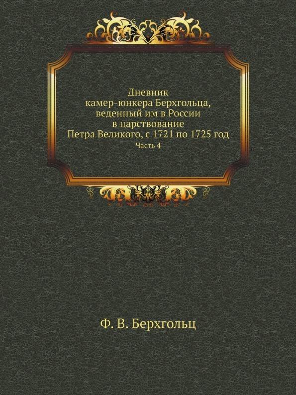 Ф. В. Берхгольц Дневник камер-юнкера Берхгольца, веденный им в России в царствование Петра Великого, с 1721 по 1725 год. Часть 4