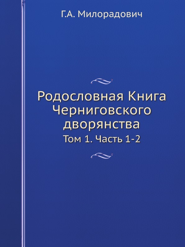 Г.А. Милорадович Родословная Книга Черниговского дворянства. Том 1. Часть 1-2