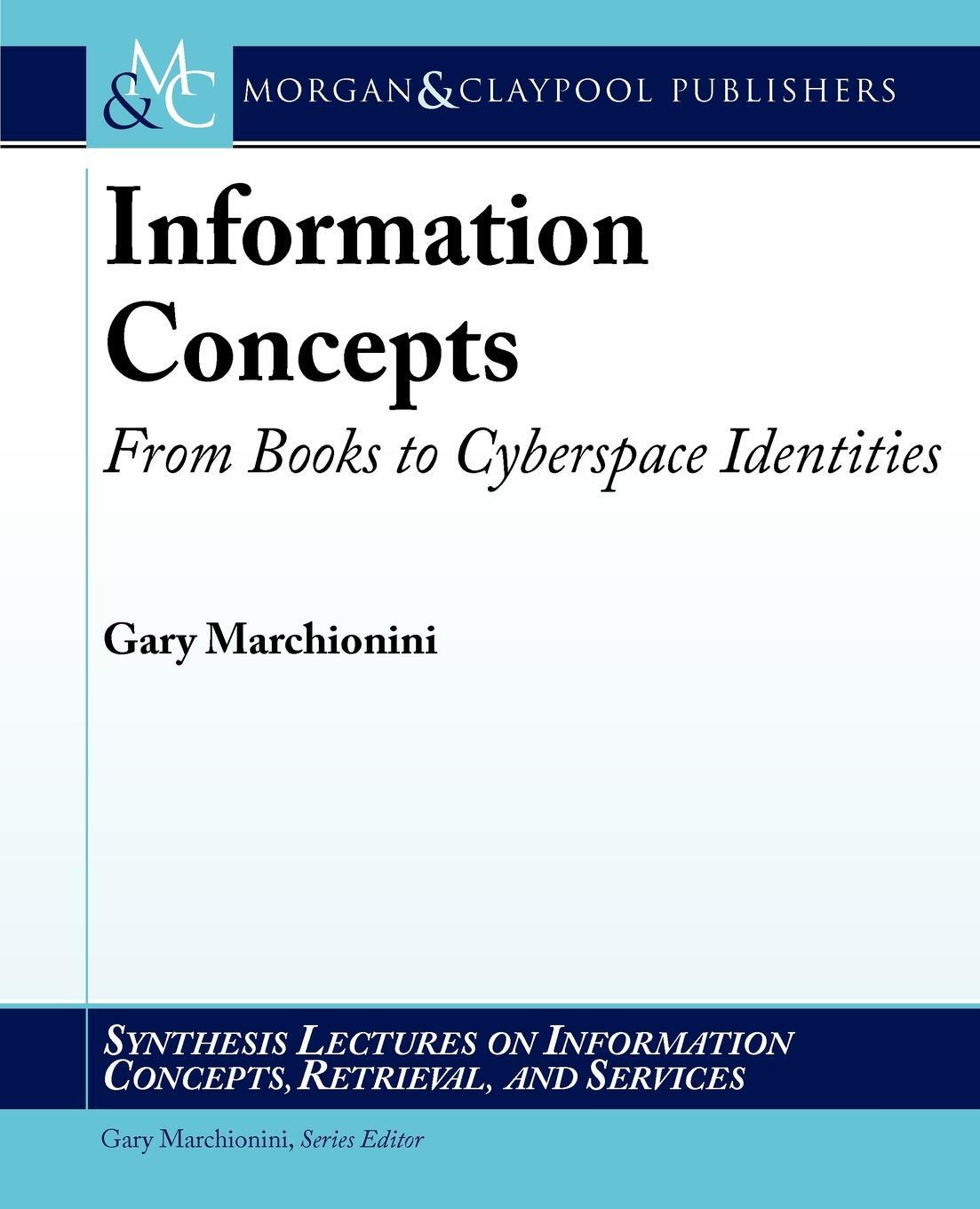 Information Concepts. From Books to Cyberspace Identities. Gary Marchionini