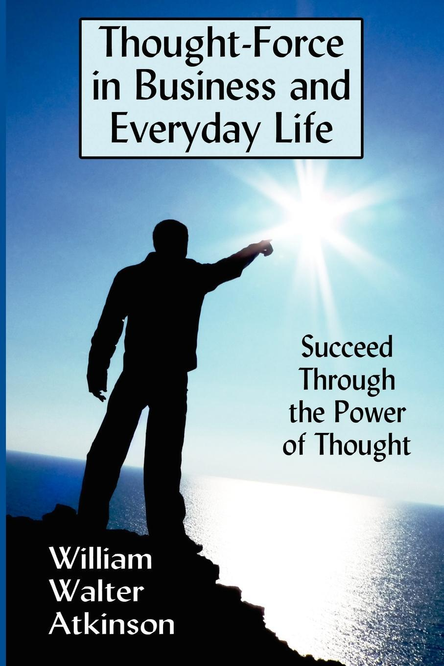 Thought-Force in Business and Everyday Life. Succeed Through the Power of Thought