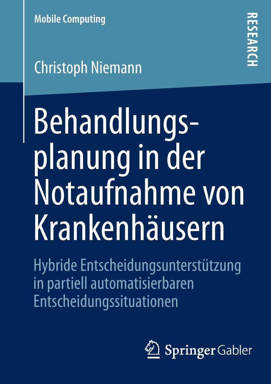 Behandlungsplanung in der Notaufnahme von Krankenhausern. Hybride Entscheidungsunterstutzung in partiell automatisierbaren Entscheidungssituationen. Christoph Niemann