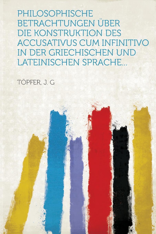 Philosophische Betrachtungen uber die Konstruktion des Accusativus cum Infinitivo in der griechischen und lateinischen Sprache...