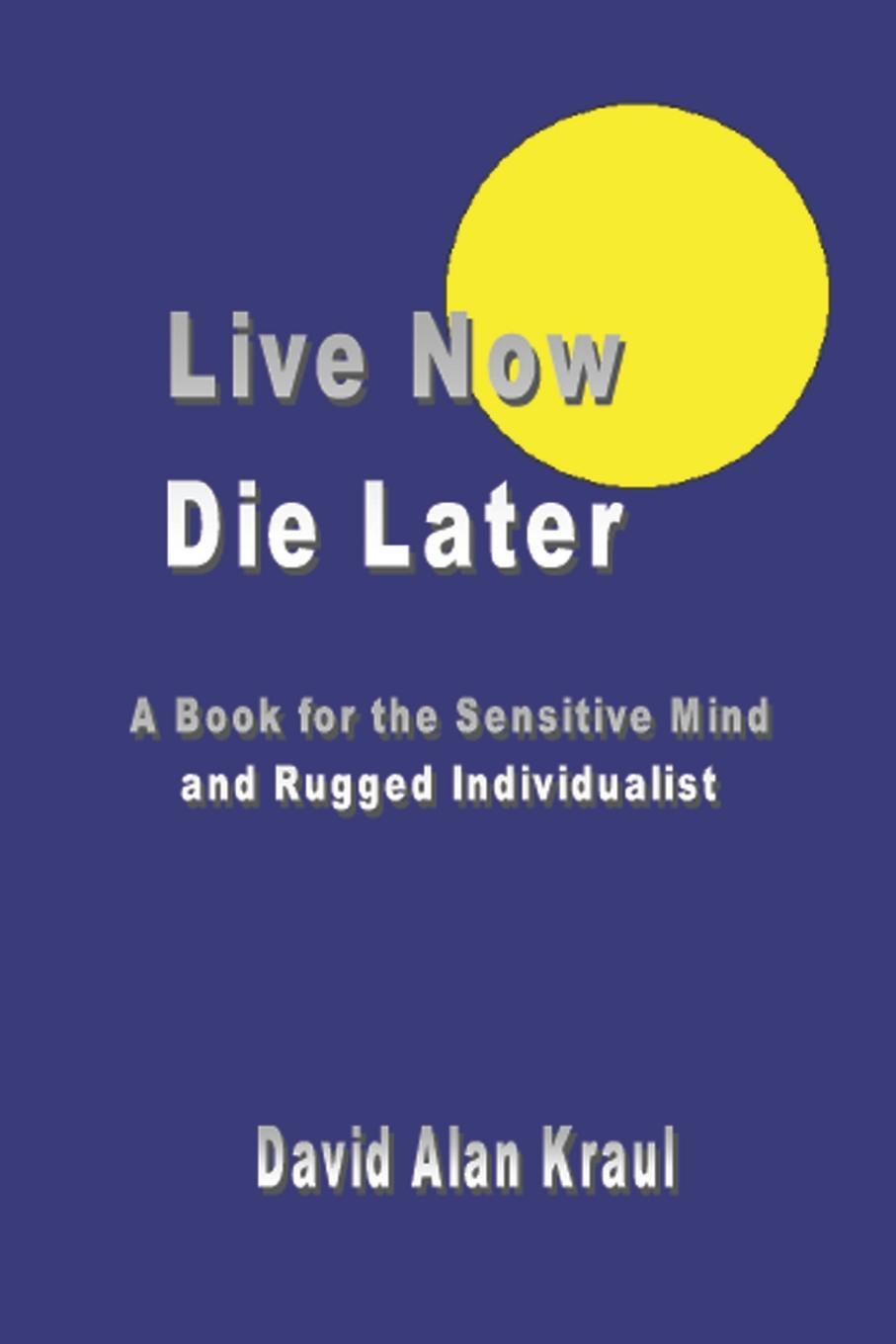 Live Now Die Later. A Book for the Sensitive Mind and Rugged Individualist