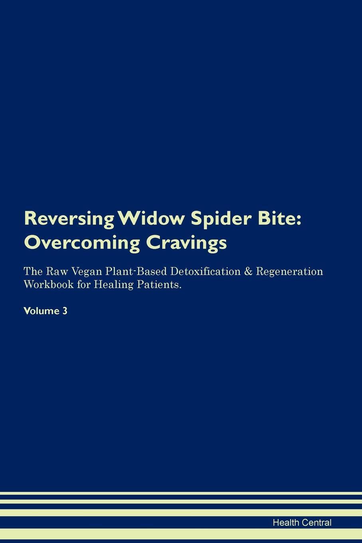 Reversing Widow Spider Bite. Overcoming Cravings The Raw Vegan Plant-Based Detoxification & Regeneration Workbook for Healing Patients. Volume 3