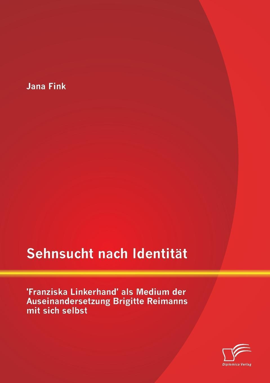 Jana Fink. Sehnsucht Nach Identitat - 'Franziska Linkerhand' ALS Medium Der Auseinandersetzung Brigitte Reimanns Mit Sich Selbst