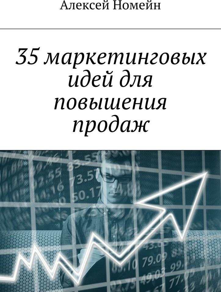 Алексей Номейн. 35 маркетинговых идей для повышения продаж