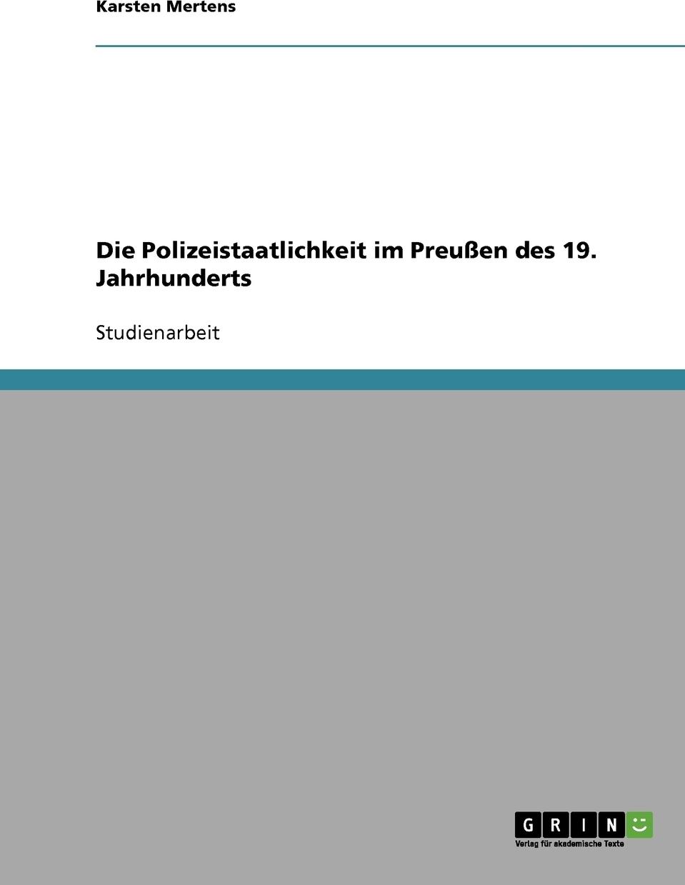 Die Polizeistaatlichkeit im Preussen des 19. Jahrhunderts. Karsten Mertens