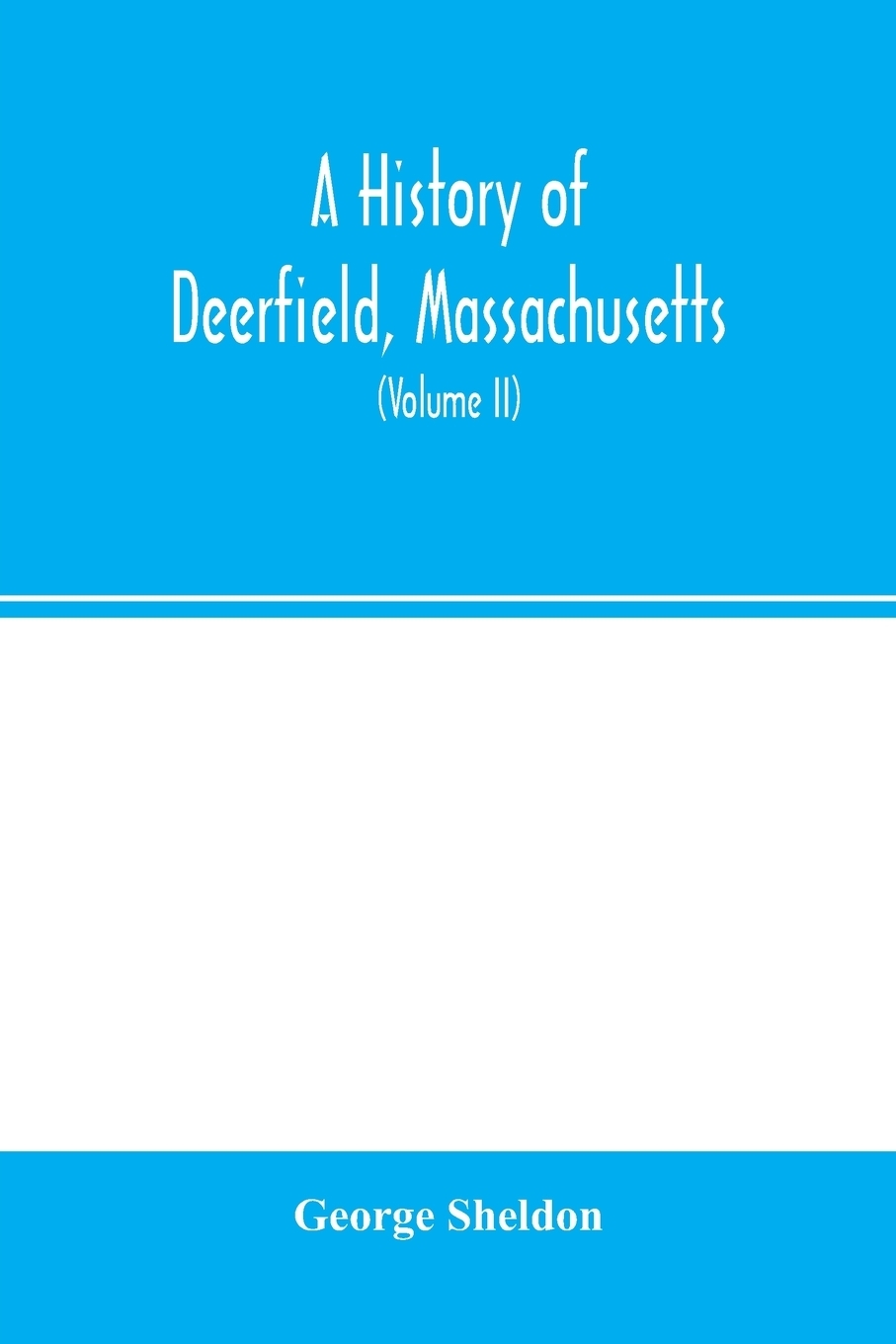 George Sheldon. A history of Deerfield, Massachusetts. the times when and the people by whom it was settled, unsettled and resettled: with a special study of the Indian wars in the Connecticut Valley. With genealogies (Volume II)