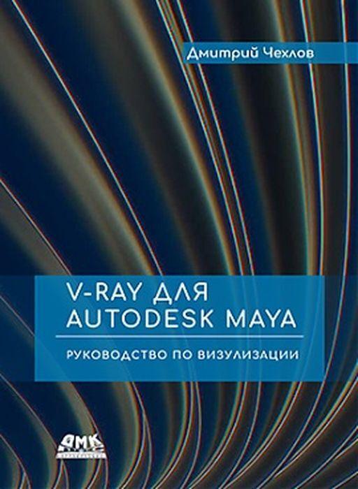 Чехлов Д.. V-Ray для Autodesk Maya. Руководство по визуализации