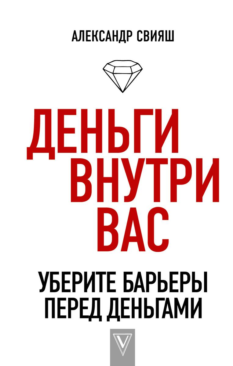 Деньги внутри вас. Уберите барьеры перед деньгами | Свияш Александр Григорьевич  #1