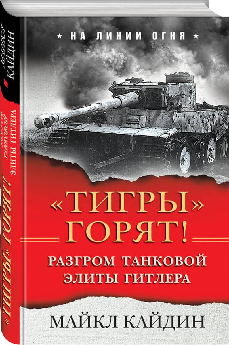 «Тигры» горят! Разгром танковой элиты Гитлера | Кайдин Майкл  #1