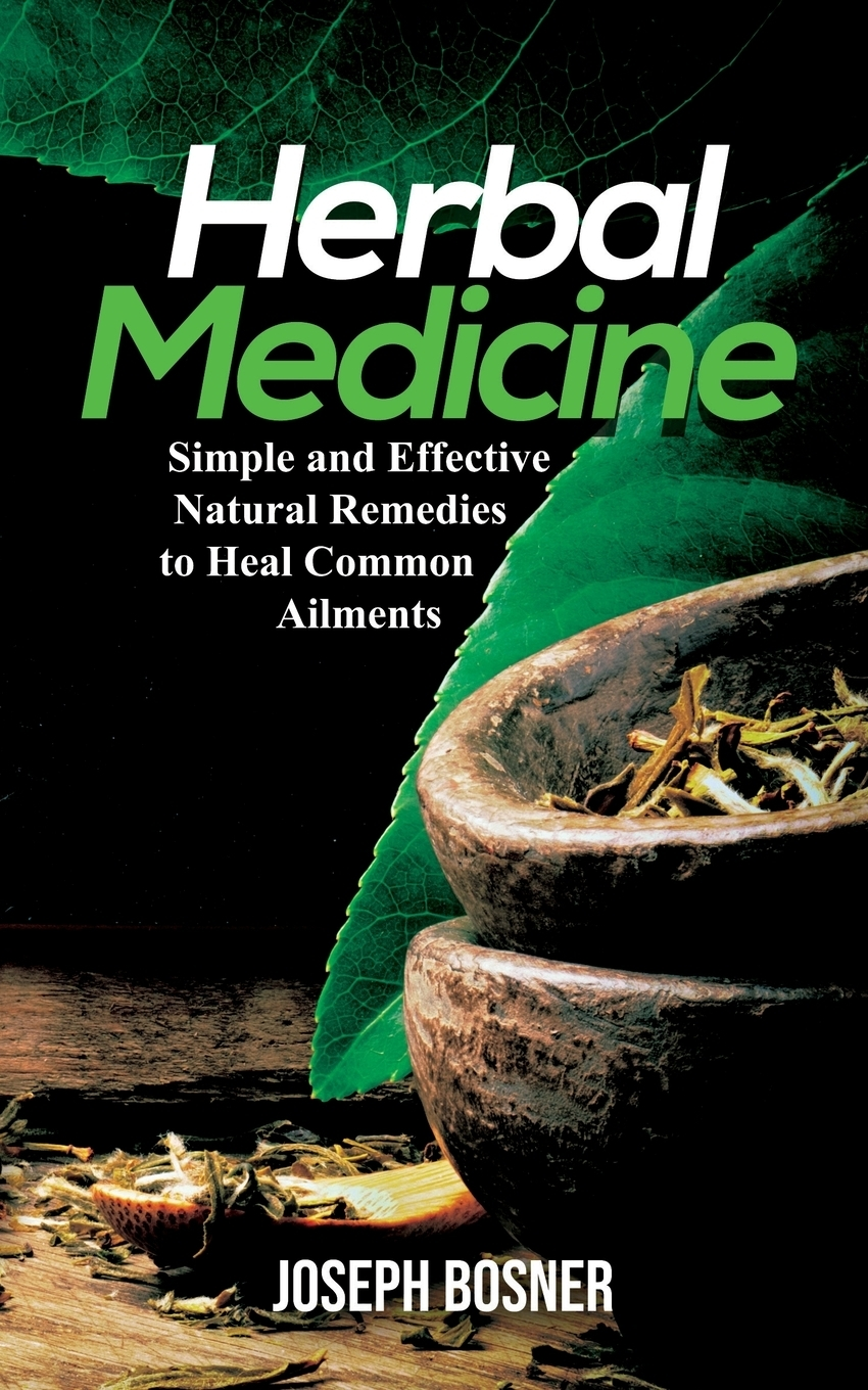 Joseph Bosner Herbal Medicine. Simple and Effective Natural Remedies to Heal Common Ailments недорого