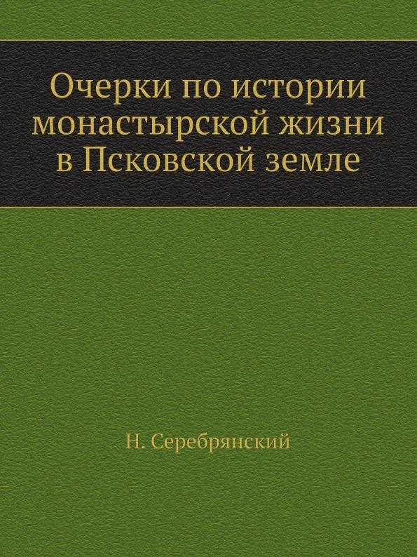 Н. Серебрянский Очерки по истории монастырской жизни в Псковской земле