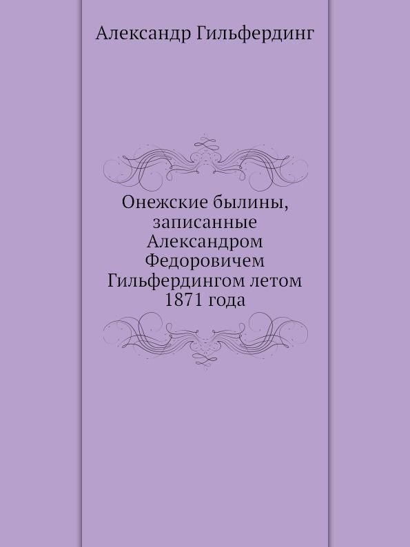 А. Гильфердинг Онежские былины, записанные Александром Федоровичем Гильфердингом летом 1871 года