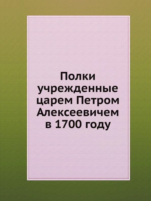 Коллектив авторов Полки, учрежденные царем Петром Алексеевичем в 1700 году