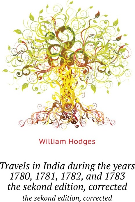 W. Hodges Travels in India during the years 1780, 1781, 1782, and 1783. the sekond edition, corrected william hodges travels in india