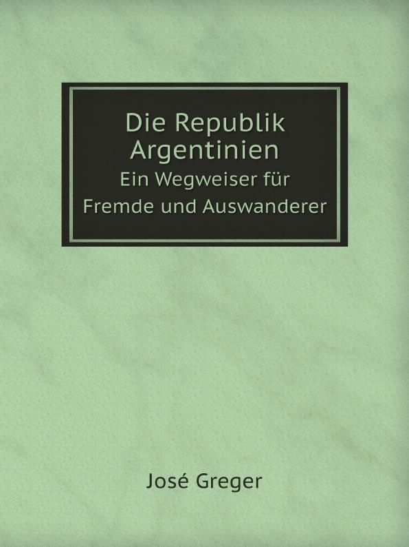 José Greger Die Republik Argentinien. Ein Wegweiser fur Fremde und Auswanderer