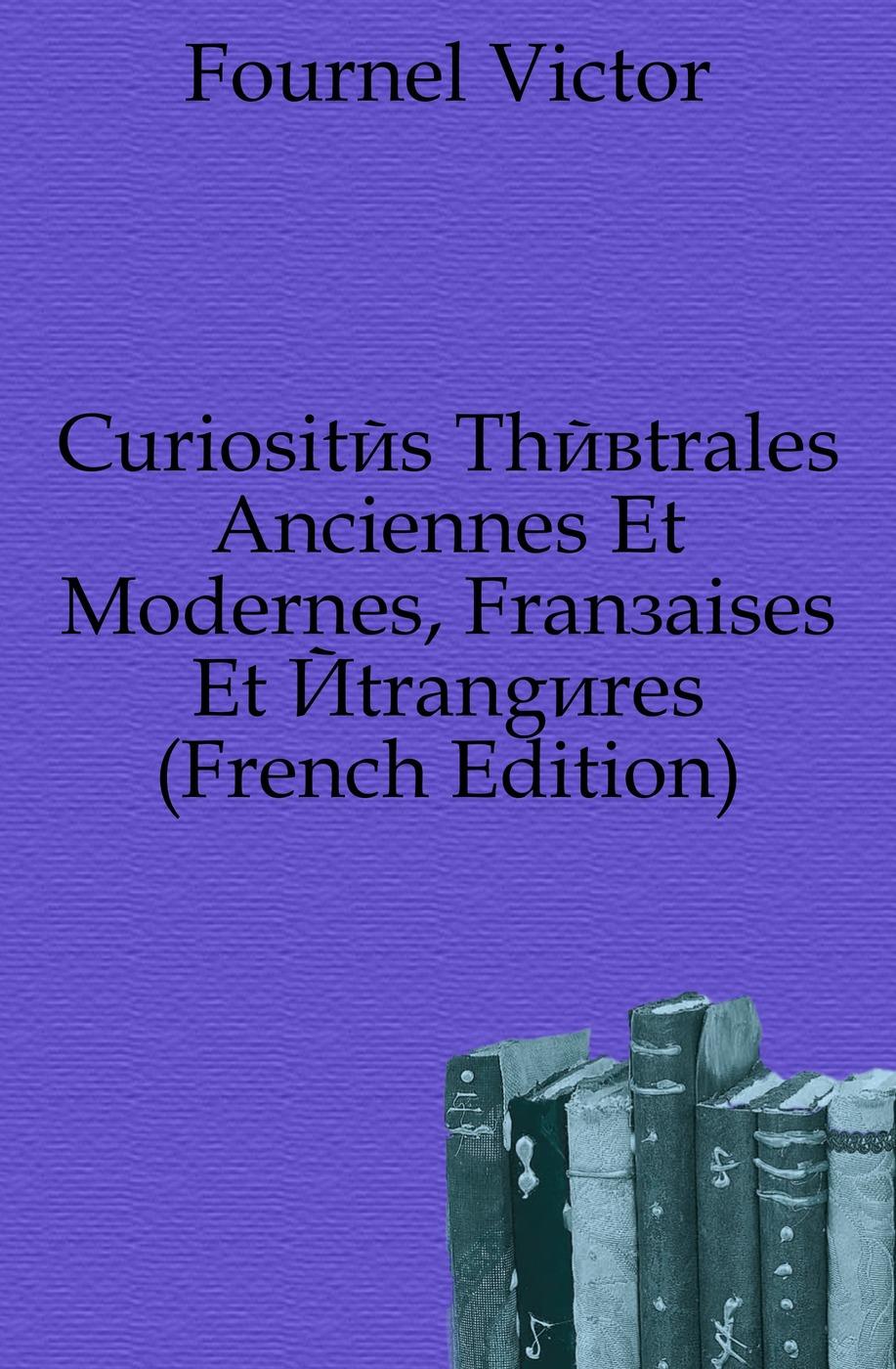 Fournel Victor Curiosites Theatrales Anciennes Et Modernes, Francaises Et Etrangeres (French Edition) b godard suite de danses anciennes et modernes op 103