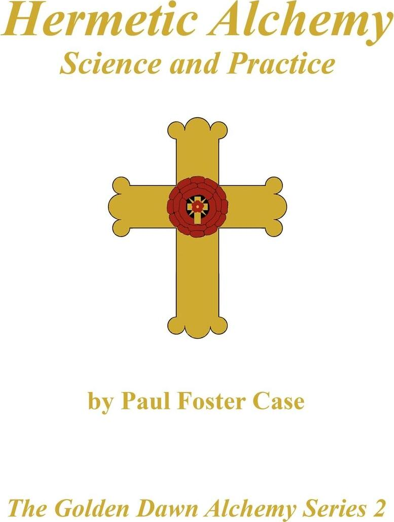 Hermetic Alchemy. Science and Practice - The Golden Dawn Alchemy Series 2. Paul Foster Case