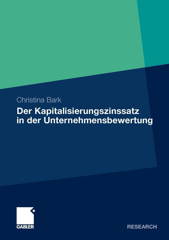 Christina Bark. Der Kapitalisierungszinssatz in der Unternehmensbewertung. Eine theoretische, praktische und empirische Analyse unter Berucksichtigung moglicher Interdependenzen