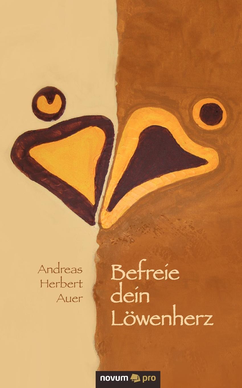 Andreas Herbert Auer. Befreie dein Lowenherz