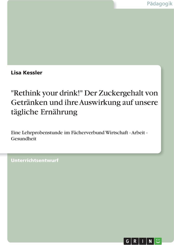 """Lisa Kessler. """"Rethink your drink!"""" Der Zuckergehalt von Getranken und ihre Auswirkung auf unsere tagliche Ernahrung"""