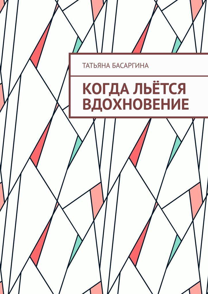 Татьяна Басаргина. Когда льётся вдохновение
