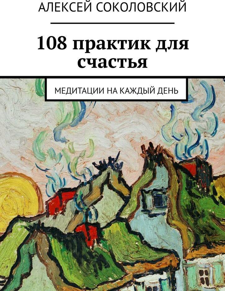Алексей Соколовский. 108 практик для счастья
