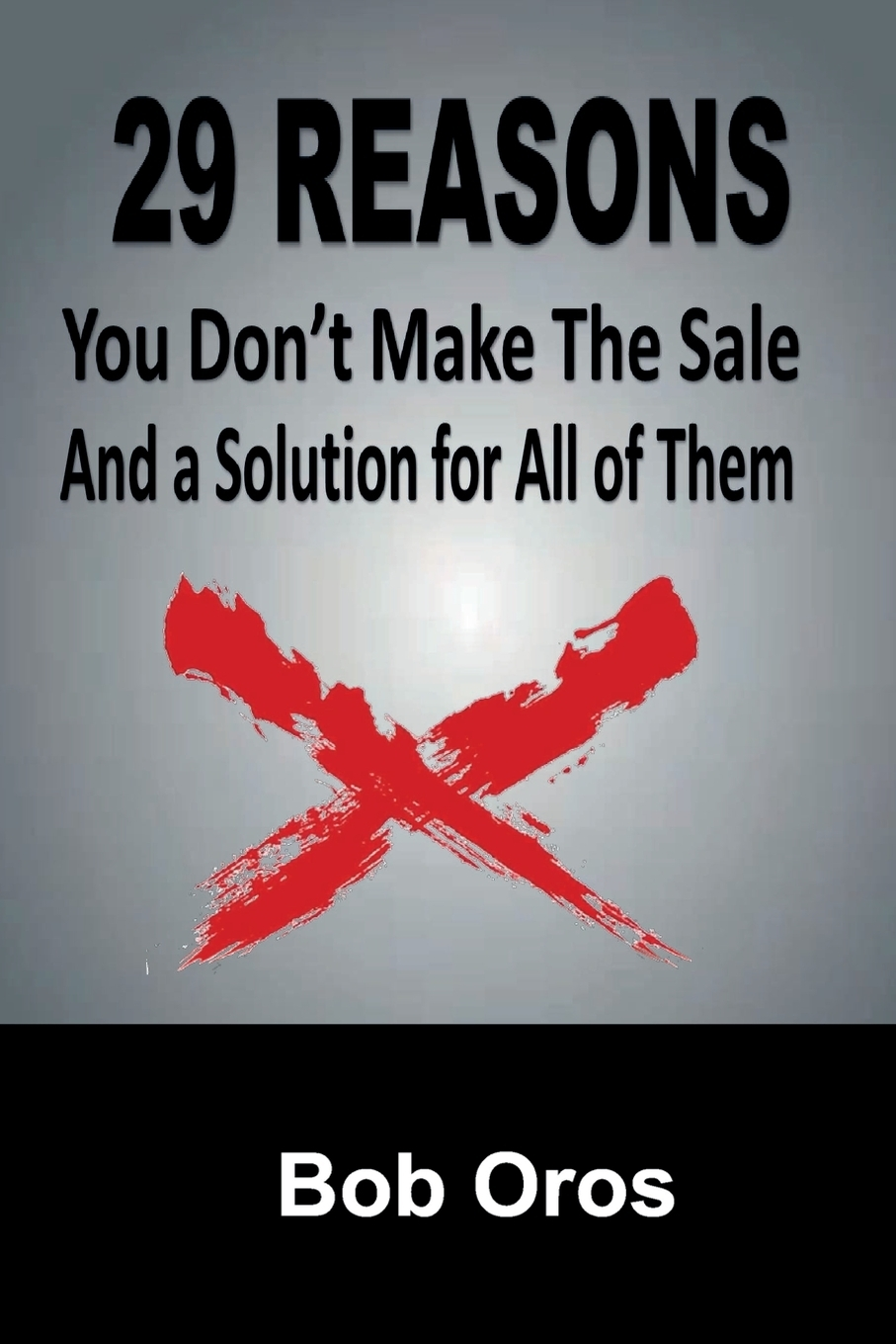 Bob Oros. 29 Reasons You Don't Make the Sale and a Solution for All of Them