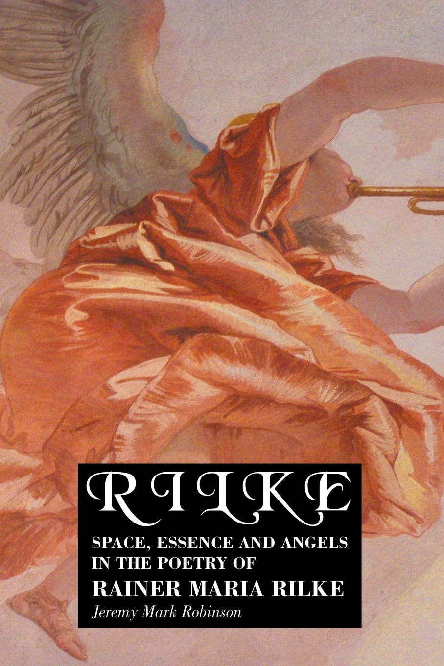 Jeremy Robinson. RILKE. SPACE, ESSENCE AND ANGELS IN THE POETRY OF RAINER MARIA RILKE
