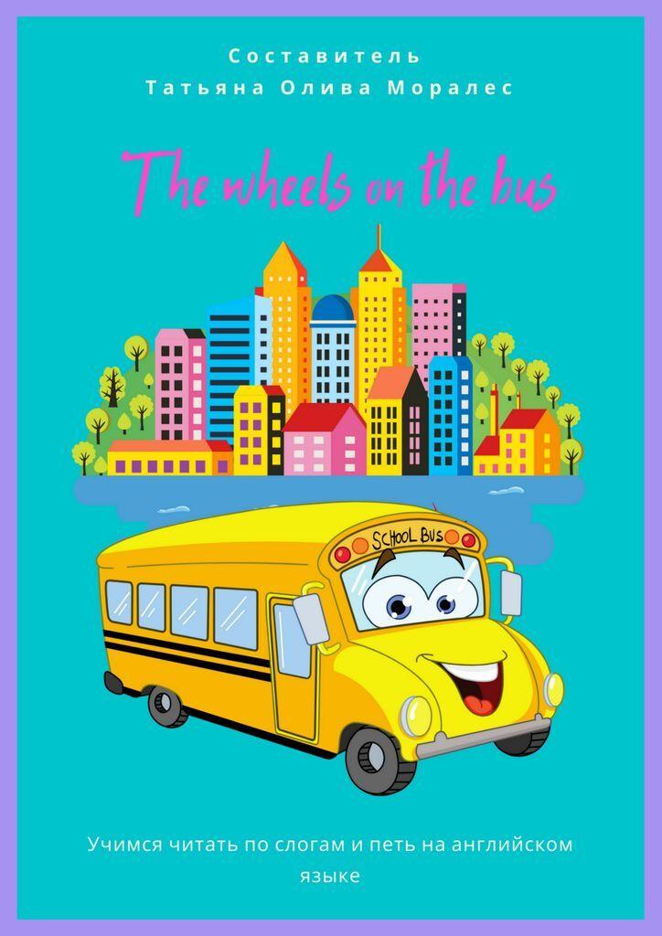 Татьяна Олива Моралес. The wheels on the bus. Учимся читать по слогам и петь на английском языке