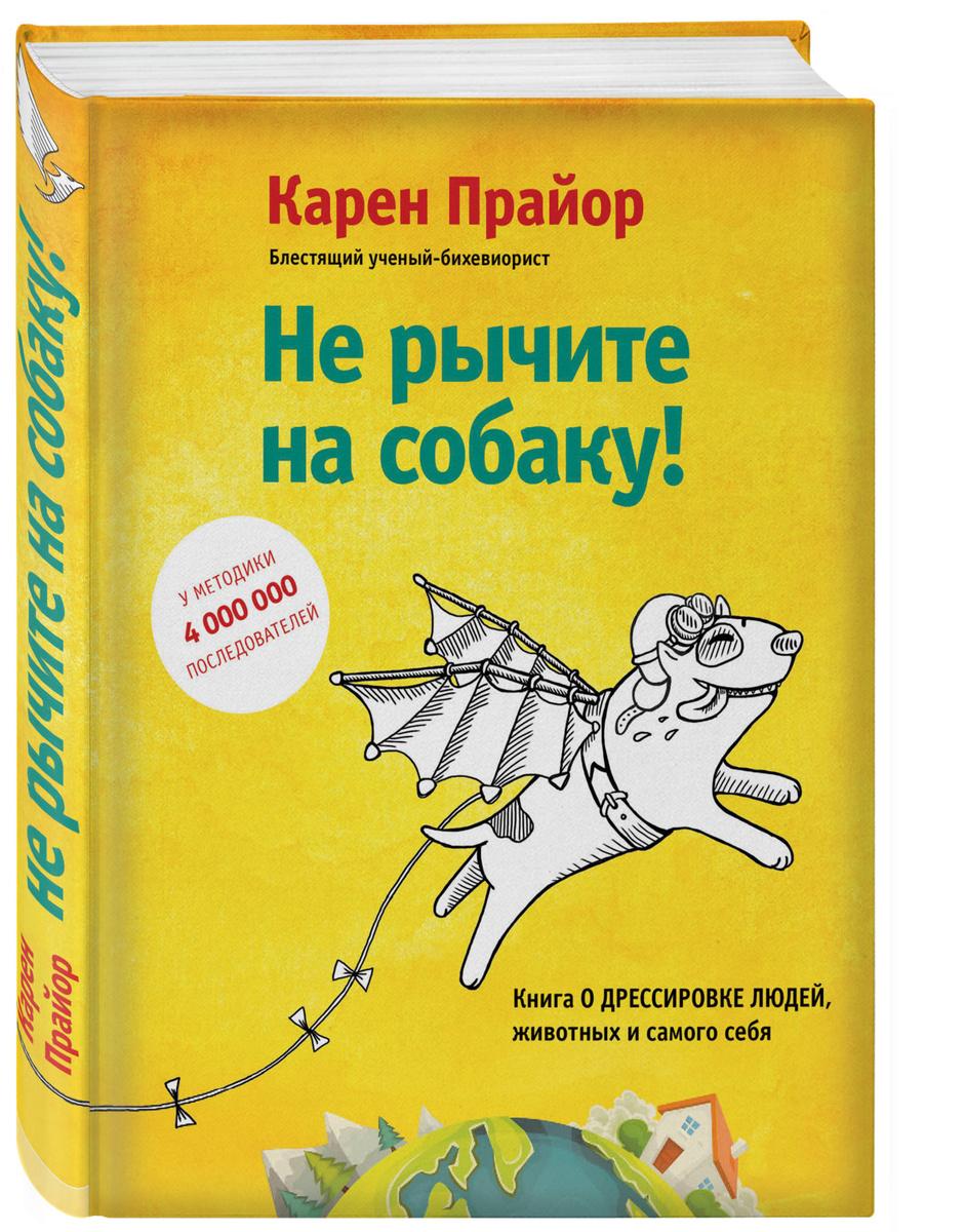 Не рычите на собаку! Книга о дрессировке людей, животных и самого себя! | Прайор Карен  #1