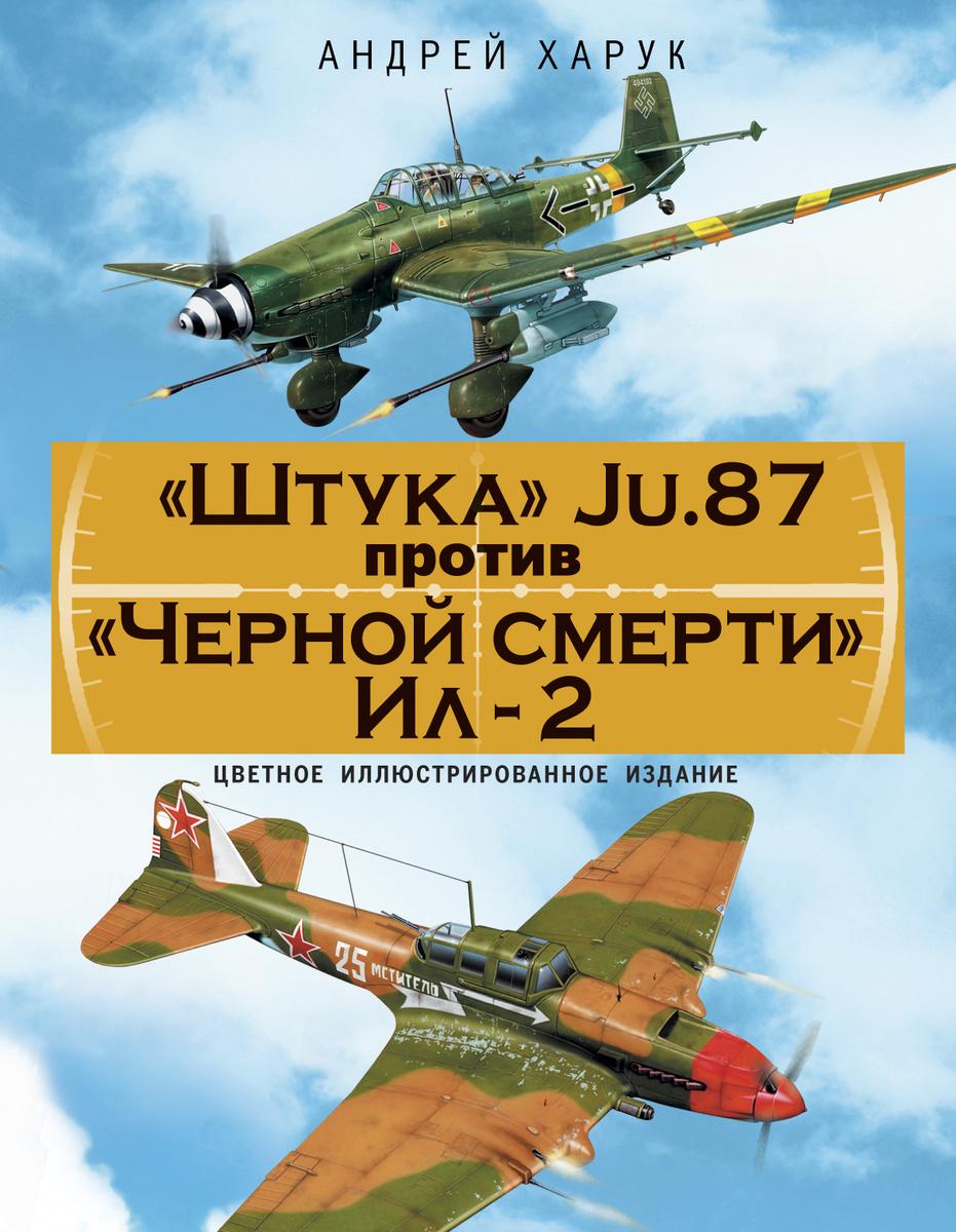 «Штука» Ju.87 против «Черной смерти» Ил-2. Цветное иллюстрированное издание | Харук Андрей Иванович  #1