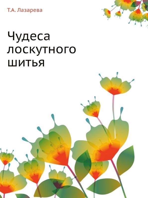 Т.А. Лазарева Чудеса лоскутного шитья