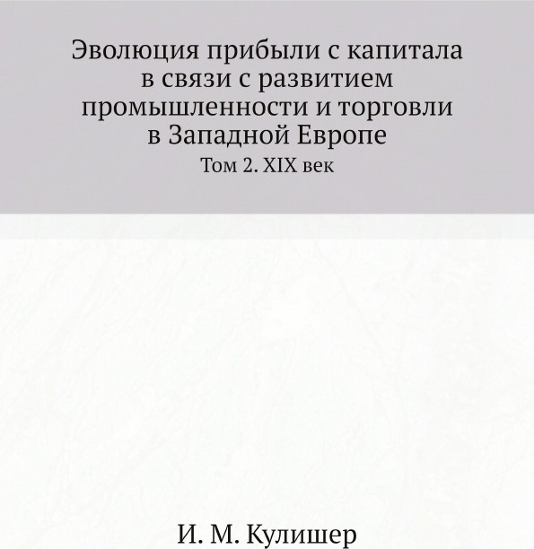 И. М. Кулишер Эволюция прибыли с капитала в связи с развитием промышленности и торговли в Западной Европе. Том 2. XIX век