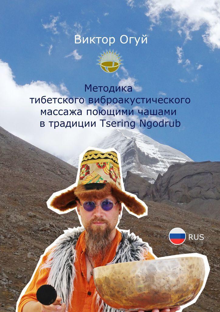 Виктор Огуй. Методика тибетского виброакустического массажа поющими чашами в традиции Tsering Ngodrub