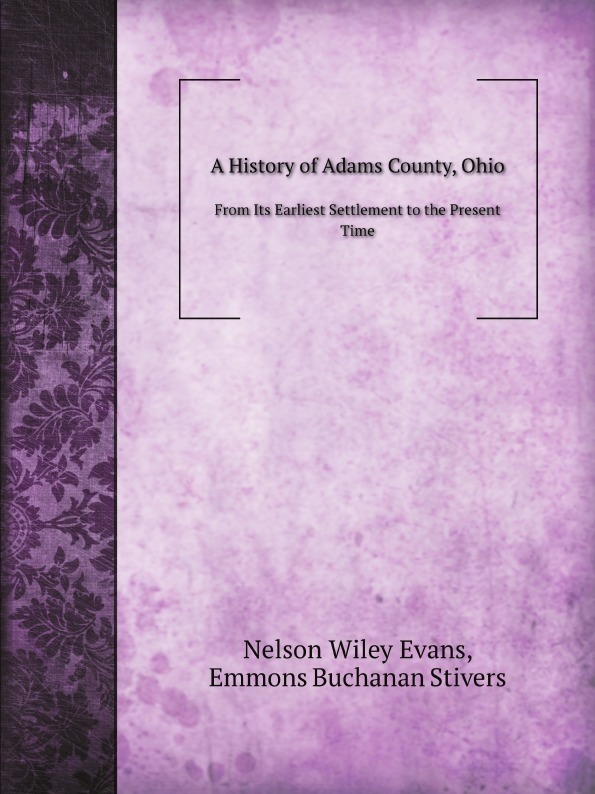 N.W. Evans, E.B. Stivers A History of Adams County, Ohio. From Its Earliest Settlement to the Present Time