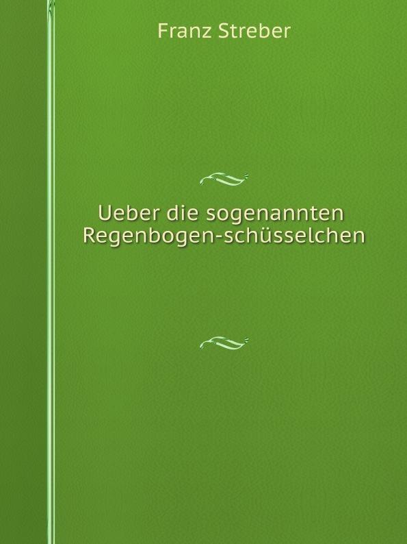 Franz Streber Ueber die sogenannten Regenbogen-schusselchen цена