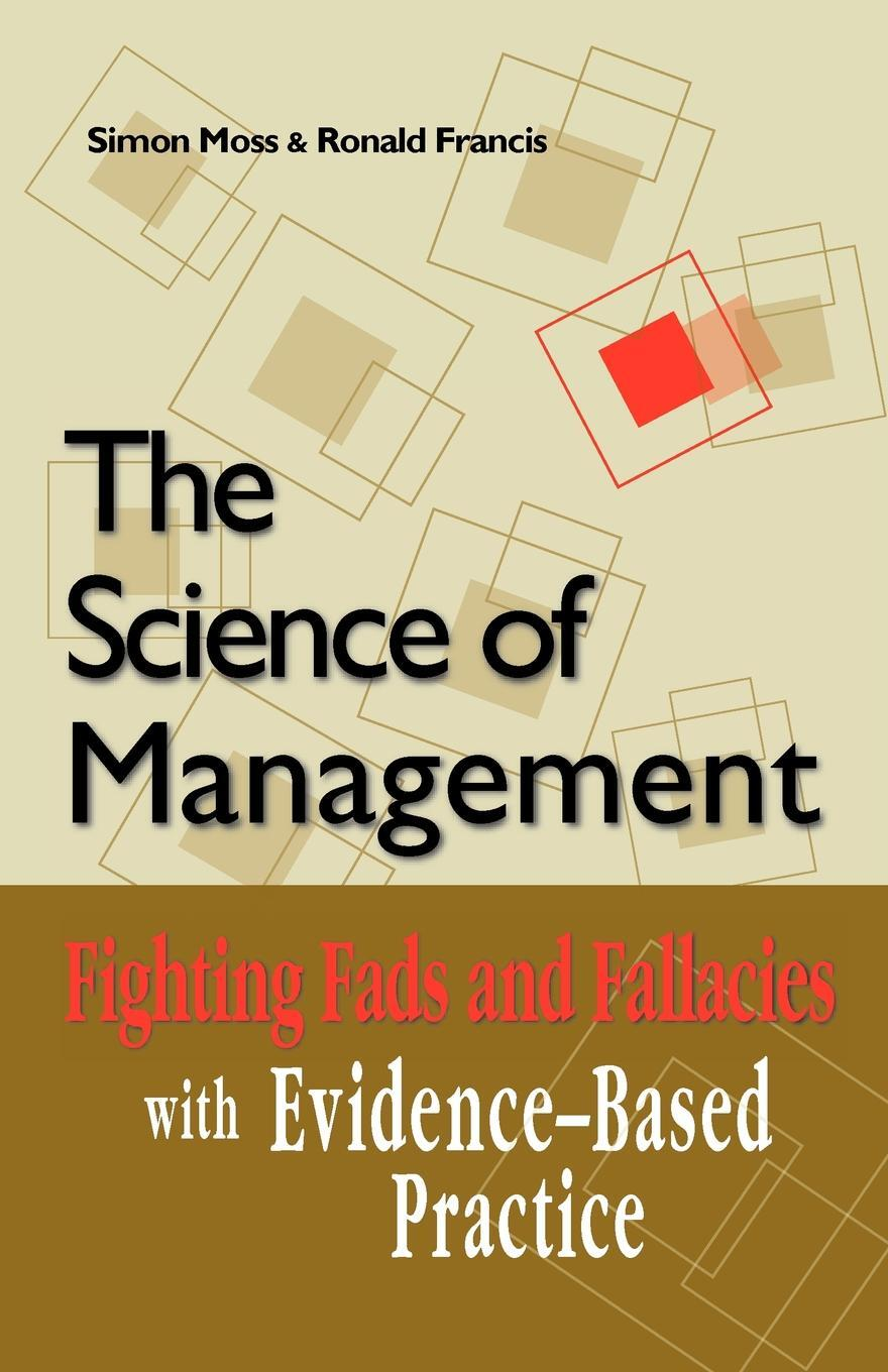 Simon Moss, Ronald Francis. The Science of Management. Fighting Fads and Fallacies with Evidence-Based Practice