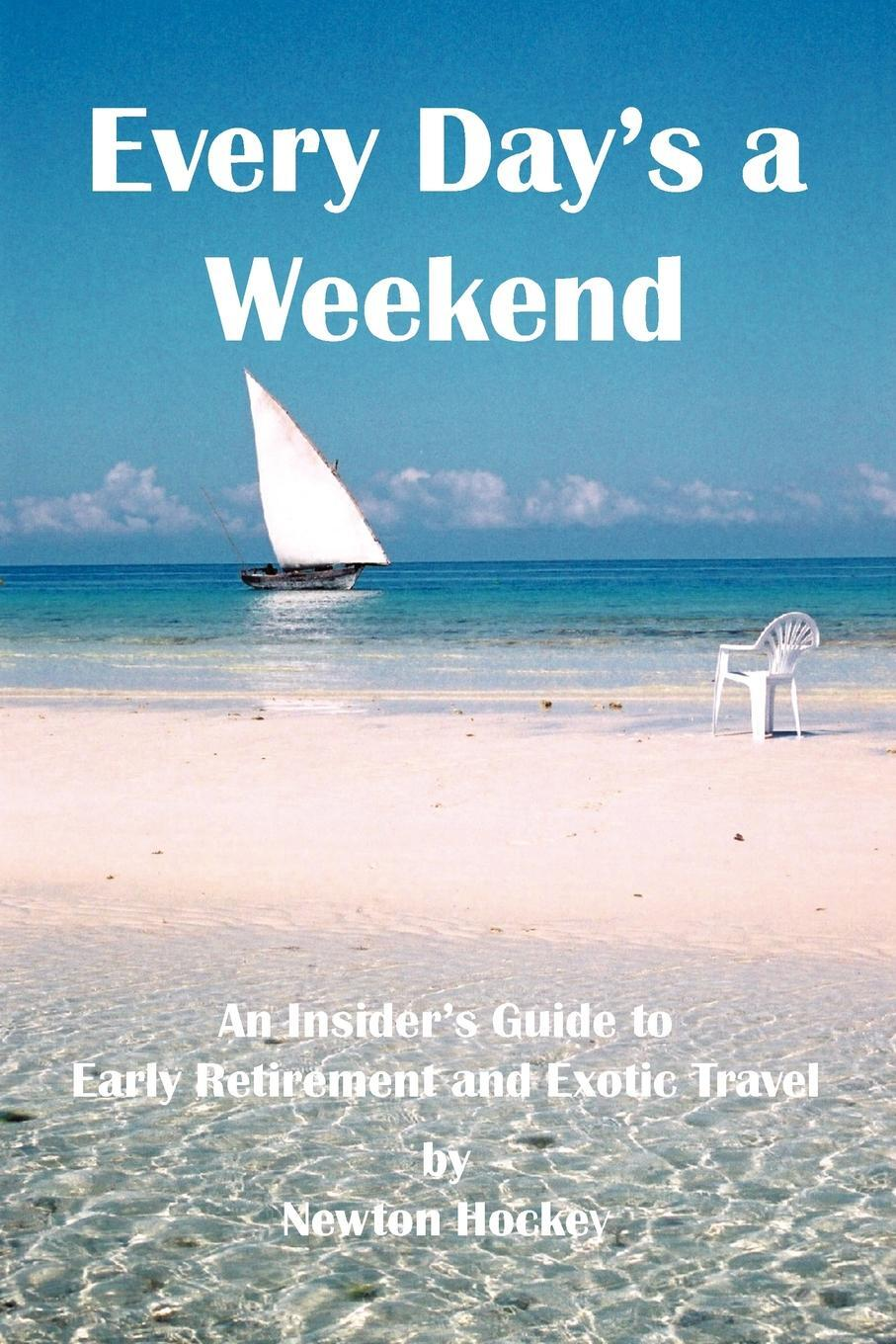 Every Day`s a Weekend. An Insider`s Guide to Early Retirement and Exotic Travel