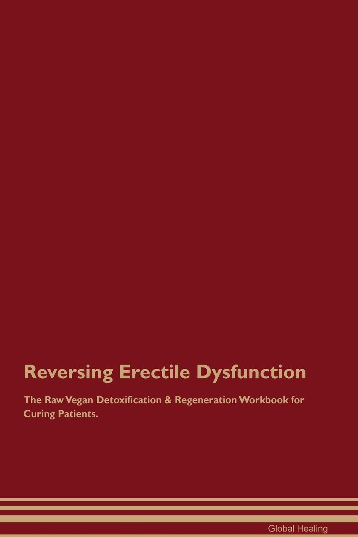 Reversing Erectile Dysfunction The Raw Vegan Detoxification & Regeneration Workbook for Curing Patients
