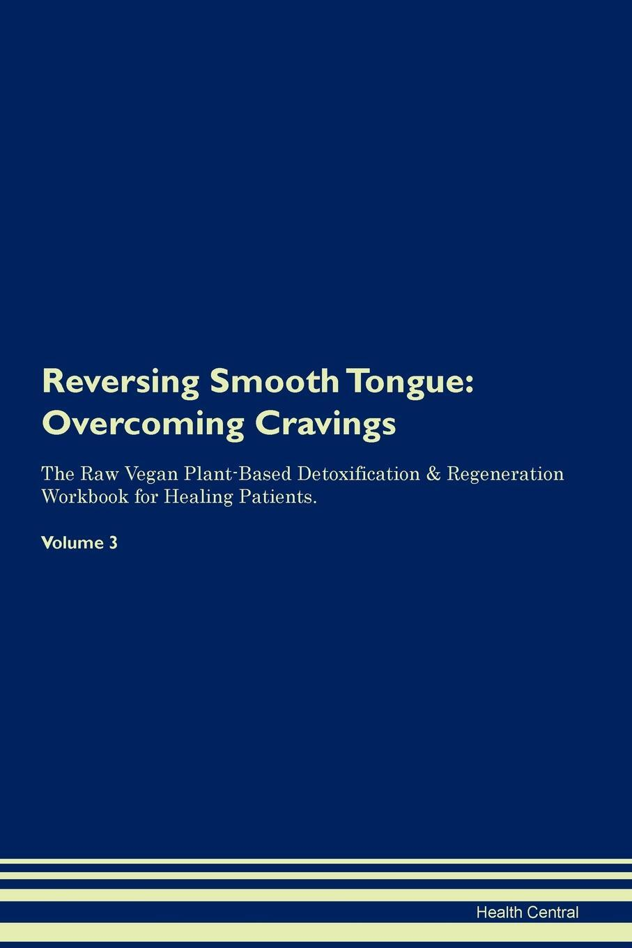 Reversing Smooth Tongue. Overcoming Cravings The Raw Vegan Plant-Based Detoxification & Regeneration Workbook for Healing Patients. Volume 3