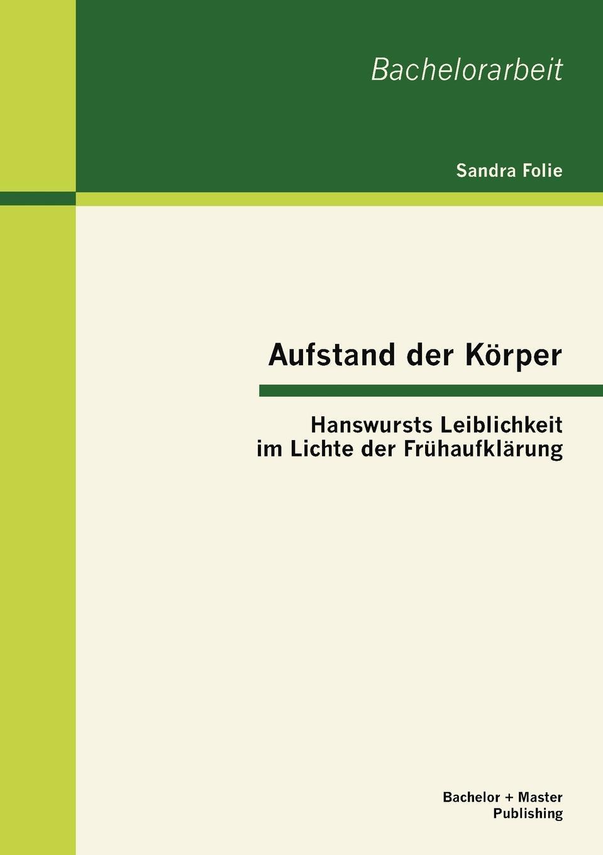Aufstand der Korper. Hanswursts Leiblichkeit im Lichte der Fruhaufklarung. Sandra Folie