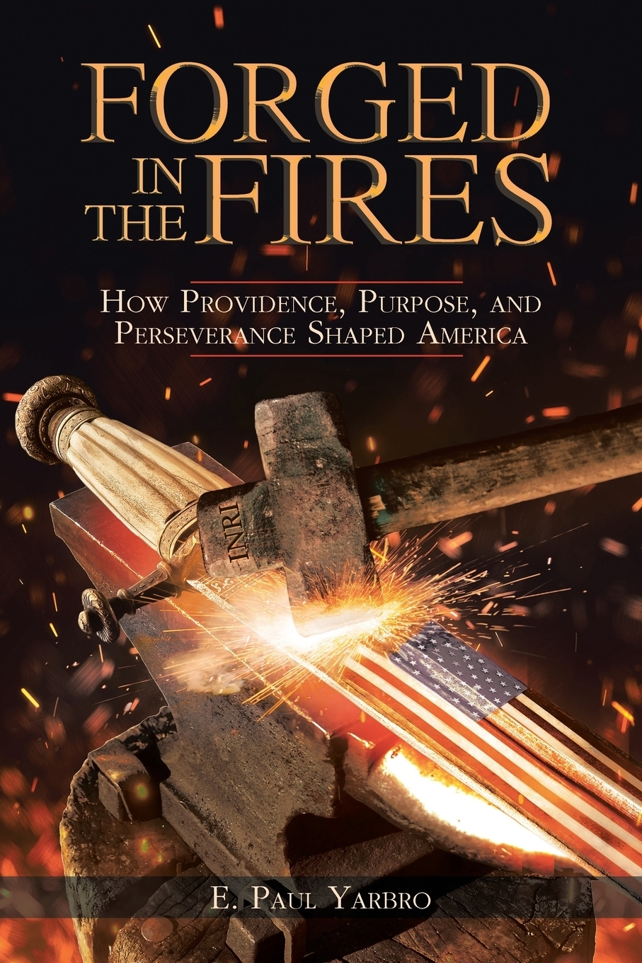 E. Paul Yarbro. Forged in the Fires. How Providence, Purpose, and Perseverance Shaped America