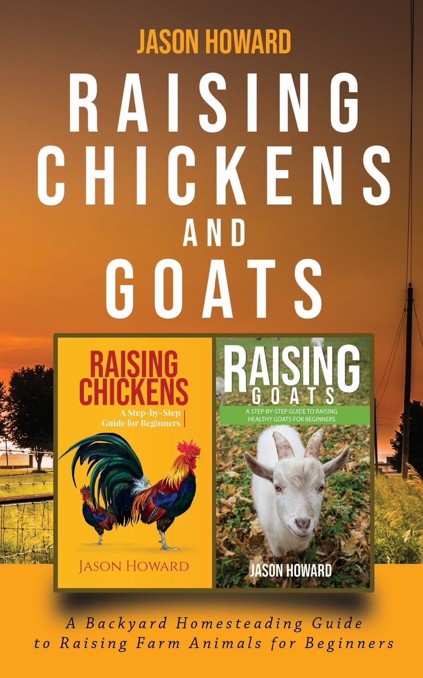 Jason Howard. Raising Chickens and Goats. A Backyard Homesteading Guide to Raising Farm Animals for Beginners By Jason