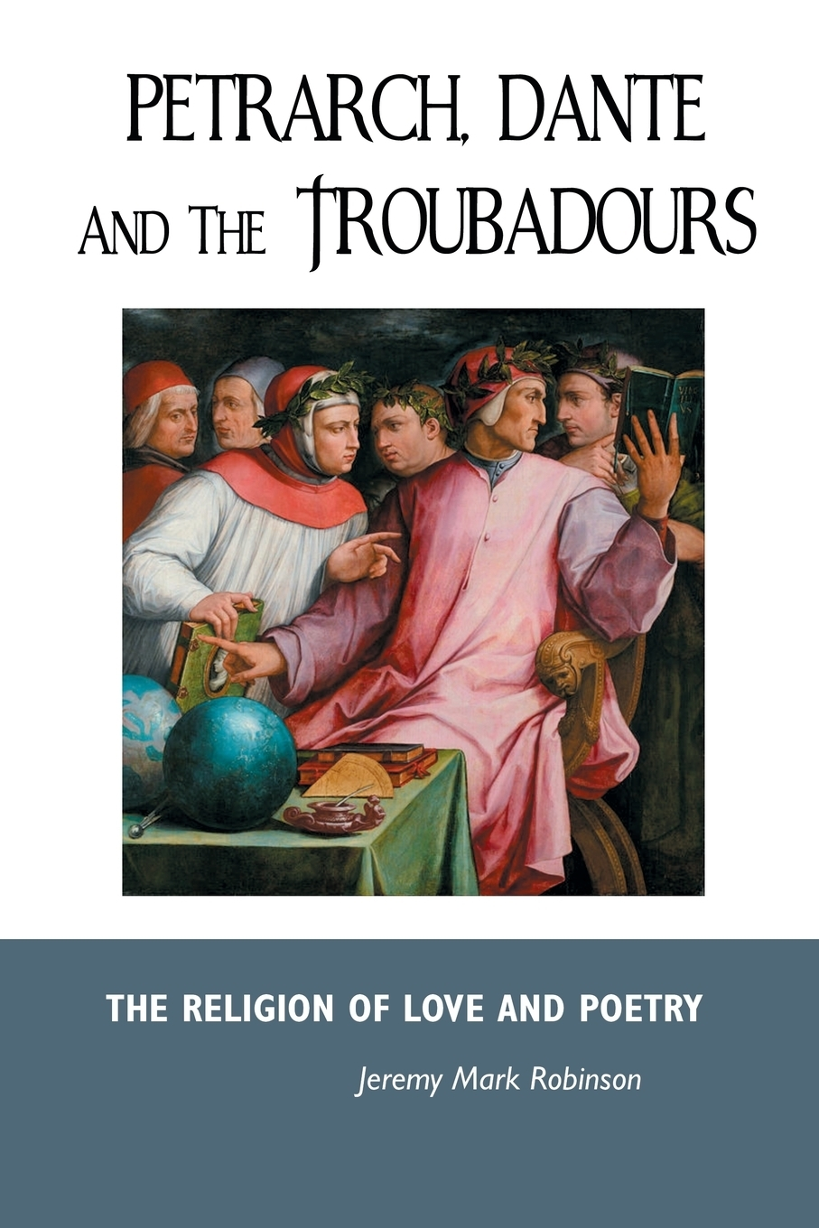Jeremy  Mark Robinson. PETRARCH, DANTE AND THE TROUBADOURS. THE RELIGION OF LOVE AND POETRY
