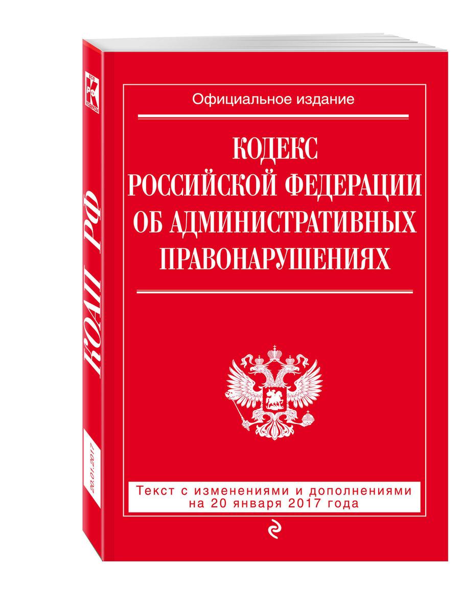(2017)Кодекс Российской Федерации об административных правонарушениях : текст с изм. и доп. на 20 января #1